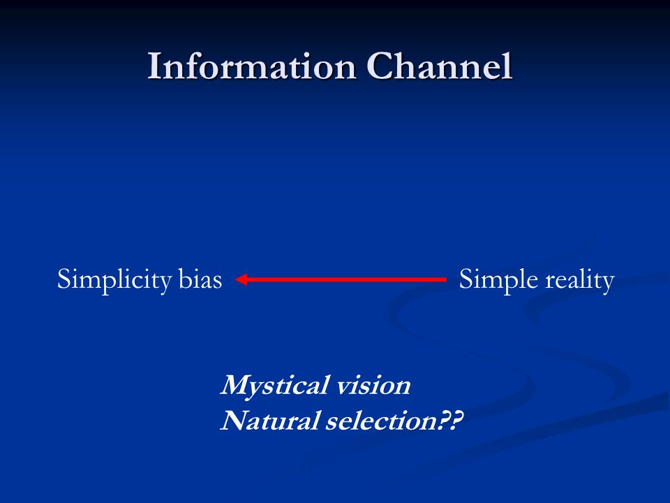 Information Channel Simplicity biasSimple reality Mystical vision Natural selection??