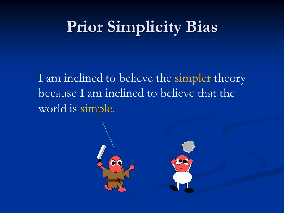 Prior Simplicity Bias I am inclined to believe the simpler theory because I am inclined to believe that the world is simple.