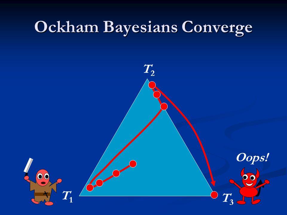 Ockham Bayesians Converge T1T1 T2T2 T3T3 Oops!