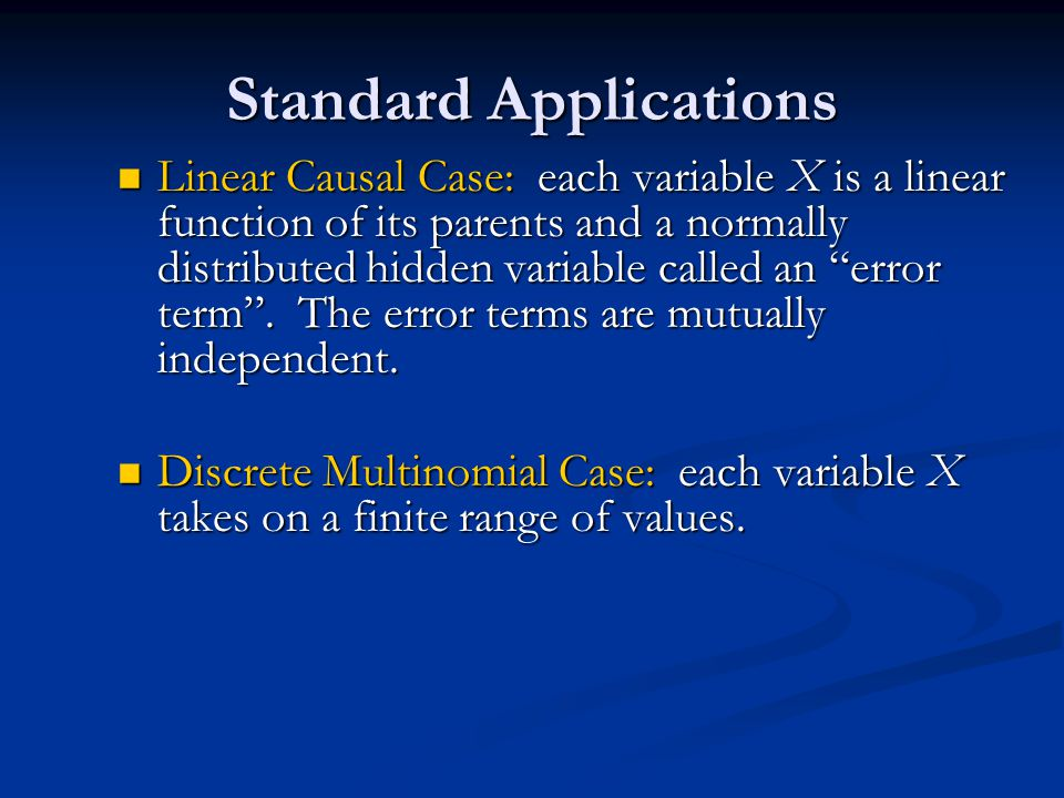 Standard Applications Linear Causal Case: each variable X is a linear function of its parents and a normally distributed hidden variable called an error term .