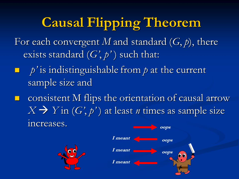Causal Flipping Theorem Causal Flipping Theorem For each convergent M and standard (G, p), there exists standard (G', p' ) such that: p' is indistinguishable from p at the current sample size and p' is indistinguishable from p at the current sample size and consistent M flips the orientation of causal arrow X  Y in (G', p' ) at least n times as sample size increases.