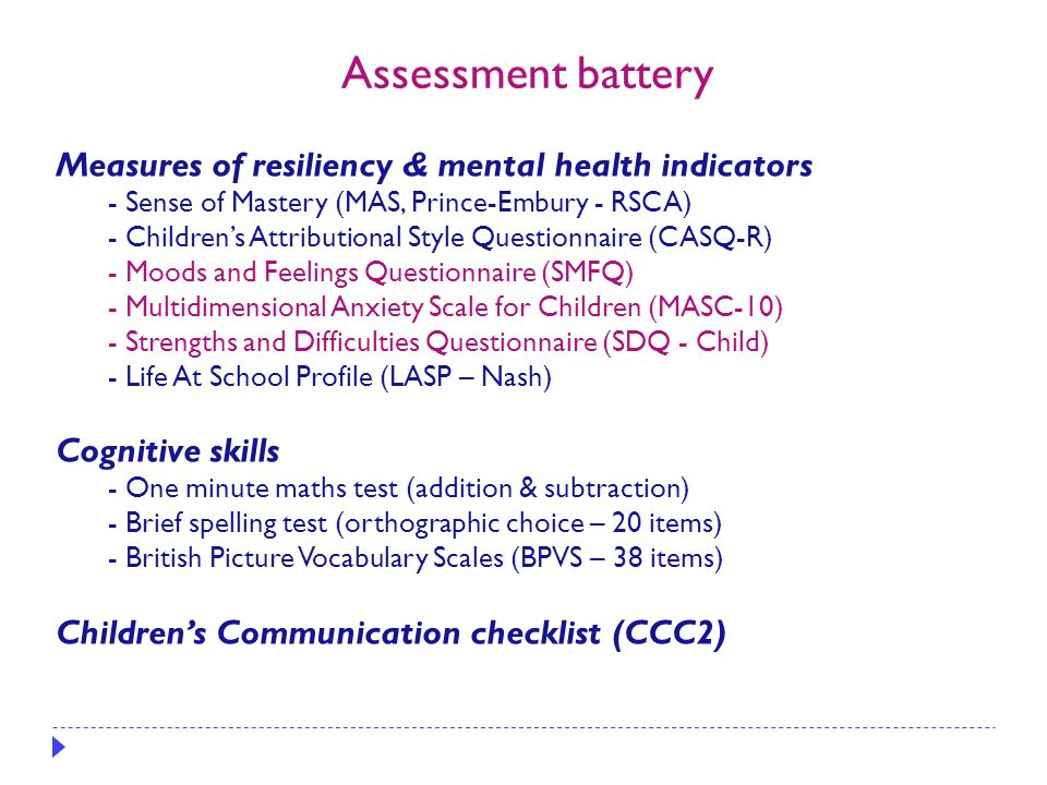 Measures of resiliency & mental health indicators - Sense of Mastery (MAS, Prince-Embury - RSCA) - Children's Attributional Style Questionnaire (CASQ-