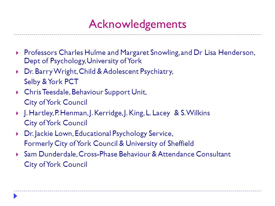 Acknowledgements  Professors Charles Hulme and Margaret Snowling, and Dr Lisa Henderson, Dept of Psychology, University of York  Dr. Barry Wright, C