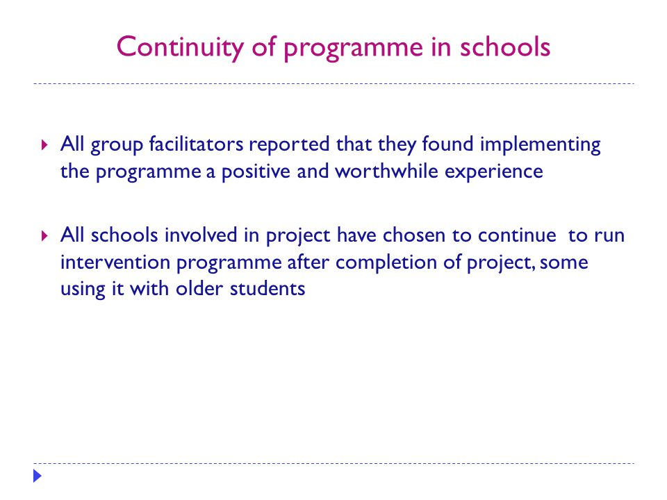Continuity of programme in schools  All group facilitators reported that they found implementing the programme a positive and worthwhile experience  All schools involved in project have chosen to continue to run intervention programme after completion of project, some using it with older students