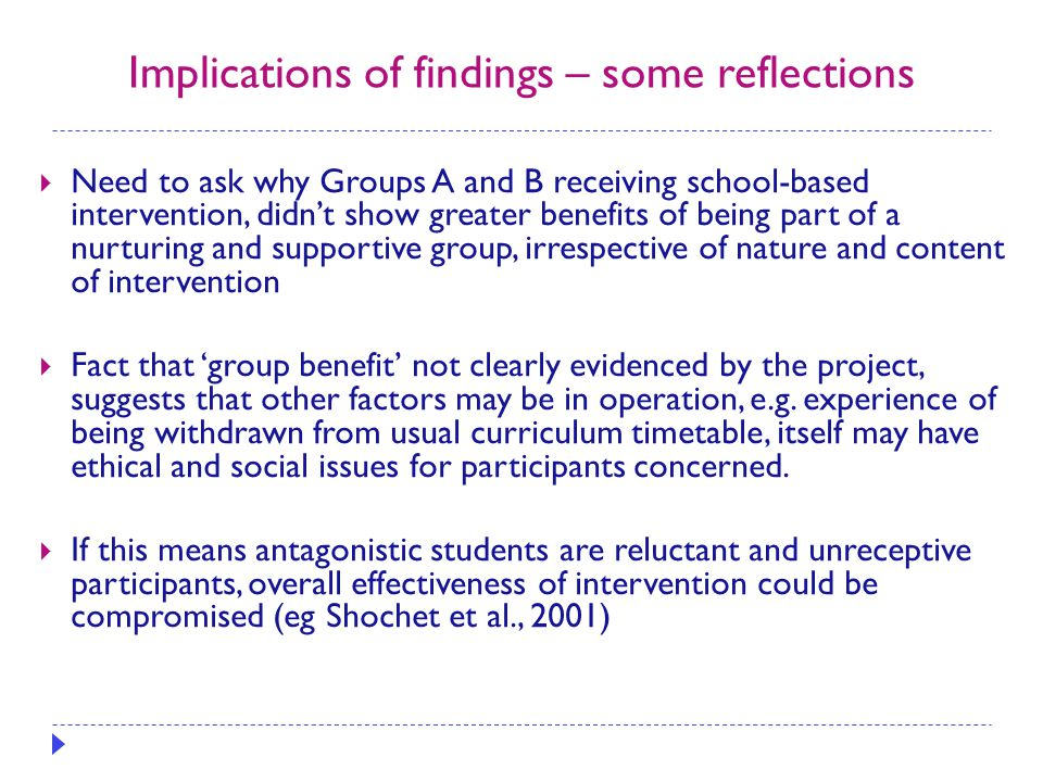 Implications of findings – some reflections  Need to ask why Groups A and B receiving school-based intervention, didn't show greater benefits of bein