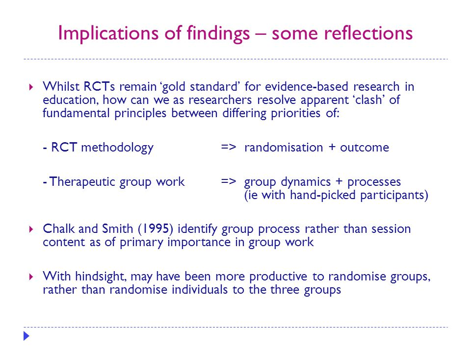 Implications of findings – some reflections  Whilst RCTs remain 'gold standard' for evidence-based research in education, how can we as researchers resolve apparent 'clash' of fundamental principles between differing priorities of: - RCT methodology => randomisation + outcome - Therapeutic group work => group dynamics + processes (ie with hand-picked participants)  Chalk and Smith (1995) identify group process rather than session content as of primary importance in group work  With hindsight, may have been more productive to randomise groups, rather than randomise individuals to the three groups