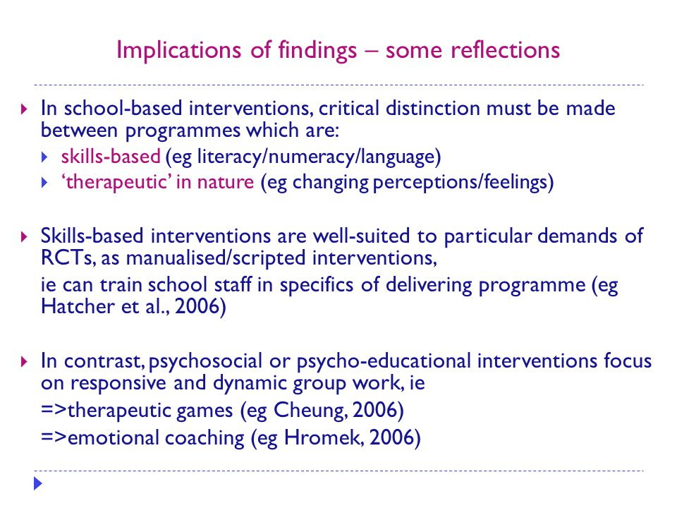 Implications of findings – some reflections  In school-based interventions, critical distinction must be made between programmes which are:  skills-based (eg literacy/numeracy/language)  'therapeutic' in nature (eg changing perceptions/feelings)  Skills-based interventions are well-suited to particular demands of RCTs, as manualised/scripted interventions, ie can train school staff in specifics of delivering programme (eg Hatcher et al., 2006)  In contrast, psychosocial or psycho-educational interventions focus on responsive and dynamic group work, ie =>therapeutic games (eg Cheung, 2006) =>emotional coaching (eg Hromek, 2006)
