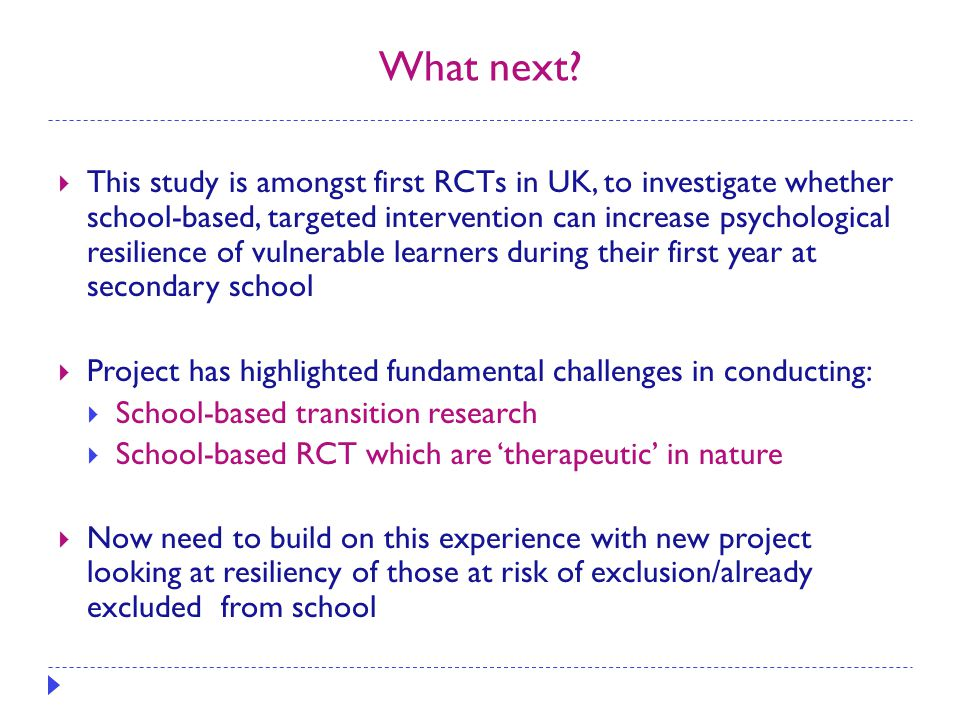 What next?  This study is amongst first RCTs in UK, to investigate whether school-based, targeted intervention can increase psychological resilience