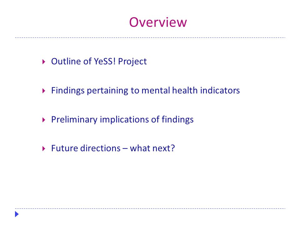 Overview  Outline of YeSS! Project  Findings pertaining to mental health indicators  Preliminary implications of findings  Future directions – wha