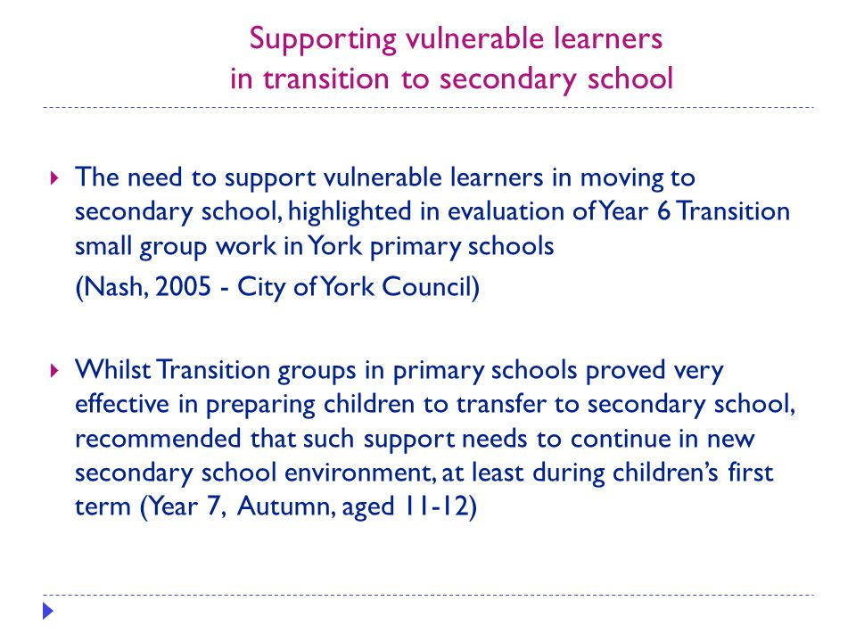 Supporting vulnerable learners in transition to secondary school  The need to support vulnerable learners in moving to secondary school, highlighted in evaluation of Year 6 Transition small group work in York primary schools (Nash, 2005 - City of York Council)  Whilst Transition groups in primary schools proved very effective in preparing children to transfer to secondary school, recommended that such support needs to continue in new secondary school environment, at least during children's first term (Year 7, Autumn, aged 11-12)