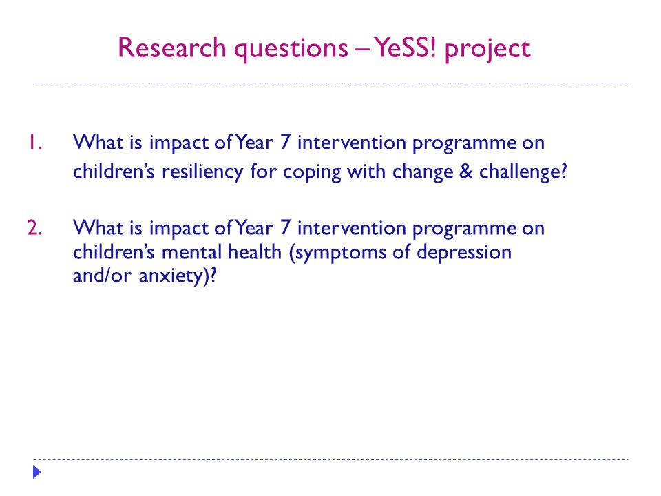 Research questions – YeSS! project 1.What is impact of Year 7 intervention programme on children's resiliency for coping with change & challenge? 2.Wh