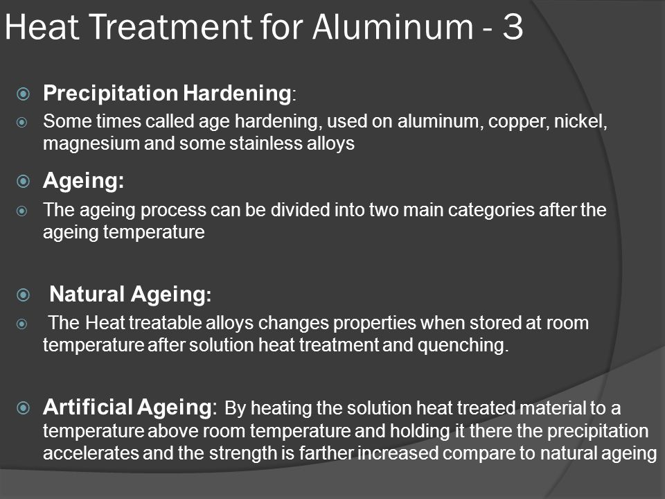 Heat Treatment for Aluminum - 3  Precipitation Hardening :  Some times called age hardening, used on aluminum, copper, nickel, magnesium and some st