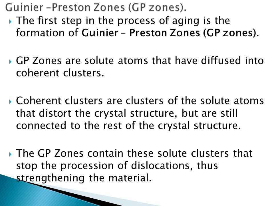  The first step in the process of aging is the formation of Guinier – Preston Zones (GP zones).  GP Zones are solute atoms that have diffused into c