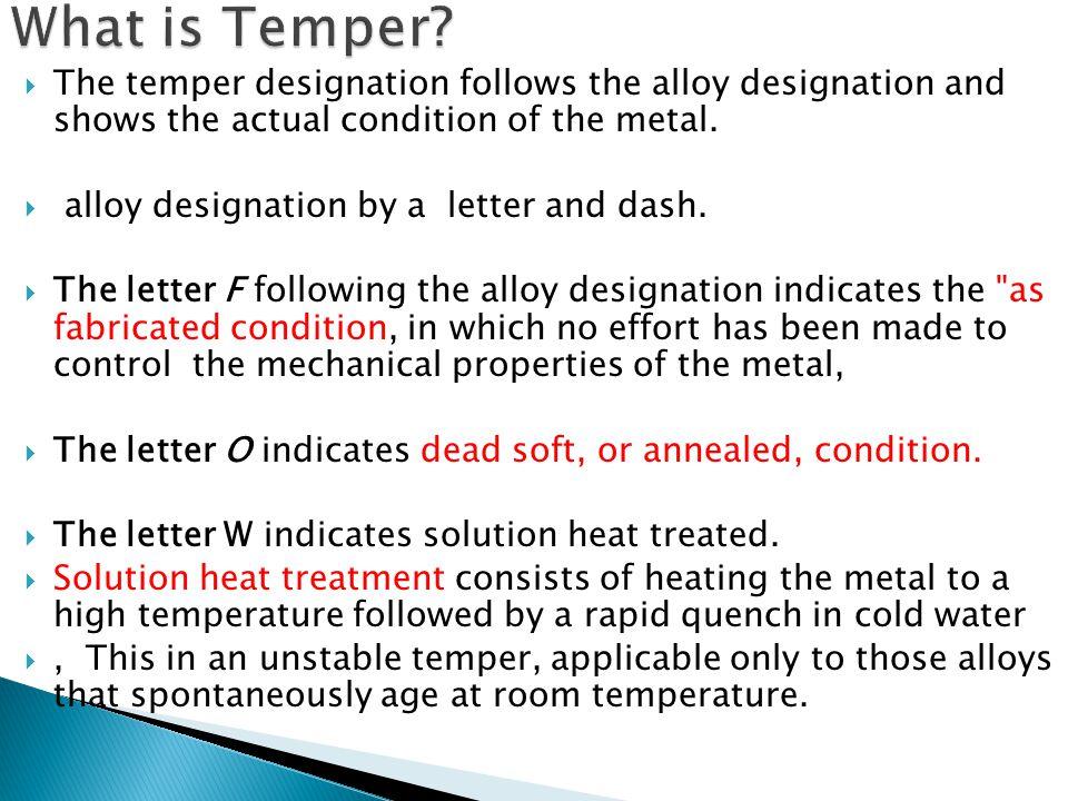  The temper designation follows the alloy designation and shows the actual condition of the metal.  alloy designation by a letter and dash.  The le