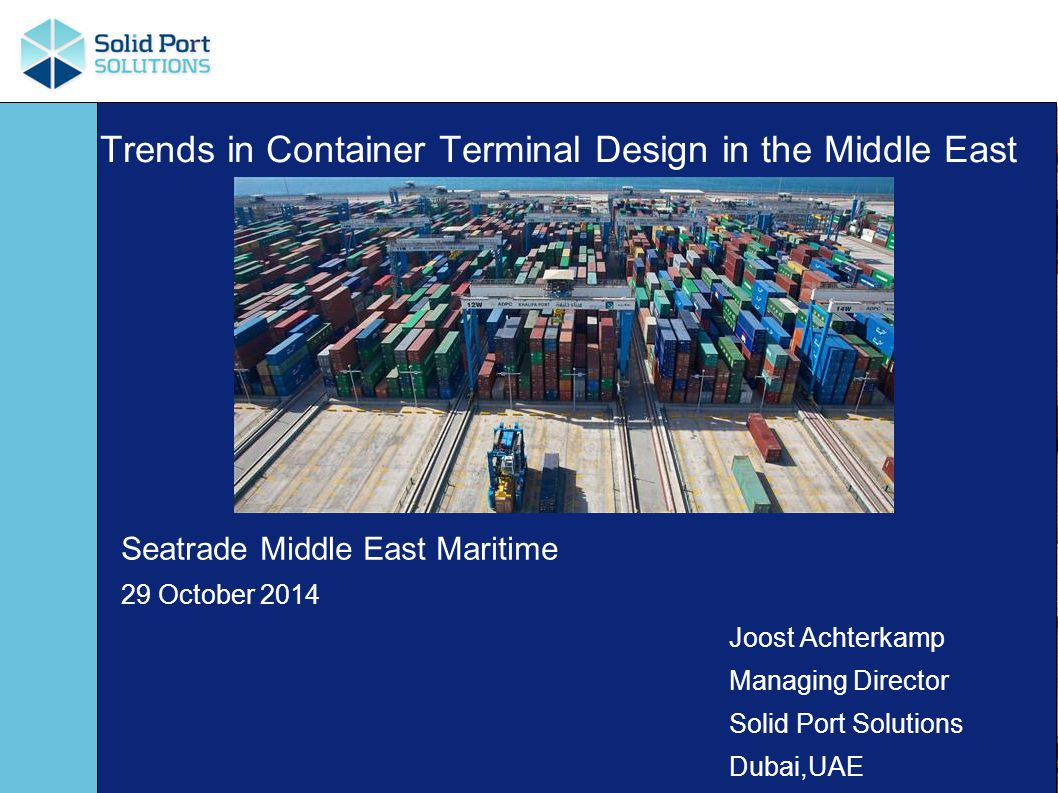 Trends in Container Terminal Design in the Middle East Seatrade Middle East Maritime 29 October 2014 Joost Achterkamp Managing Director Solid Port Solutions Dubai,UAE