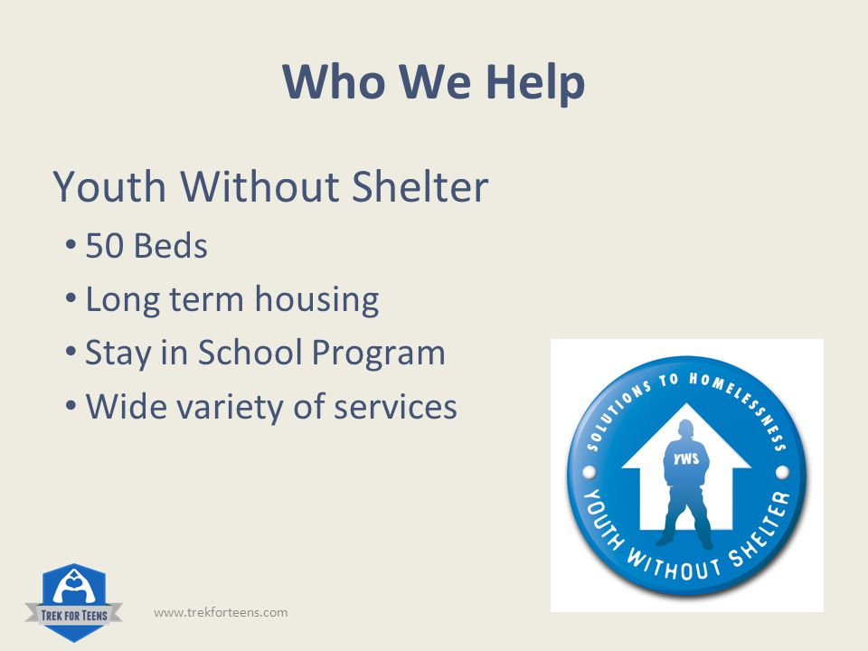 Who We Help Horizons for Youth 24/7 Intake for youth Long term housing 35 Beds Wide variety of services www.trekforteens.com