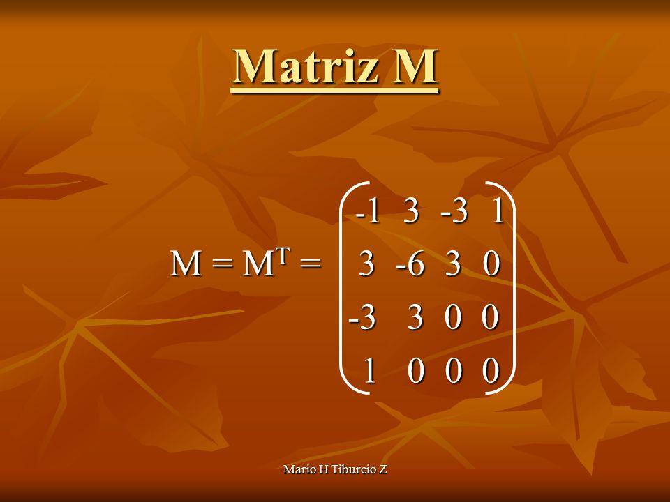 Mario H Tiburcio Z Matriz M - 1 3 -3 1 - 1 3 -3 1 M = M T = 3 -6 3 0 -3 3 0 0 -3 3 0 0 1 0 0 0 1 0 0 0