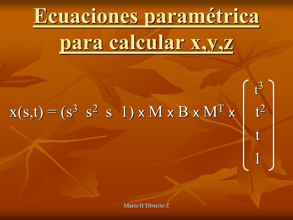 Mario H Tiburcio Z Ecuaciones paramétrica para calcular x,y,z t 3 t 3 x(s,t) = (s 3 s 2 s 1) x M x B x M T x t 2 x(s,t) = (s 3 s 2 s 1) x M x B x M T x t 2 t 1