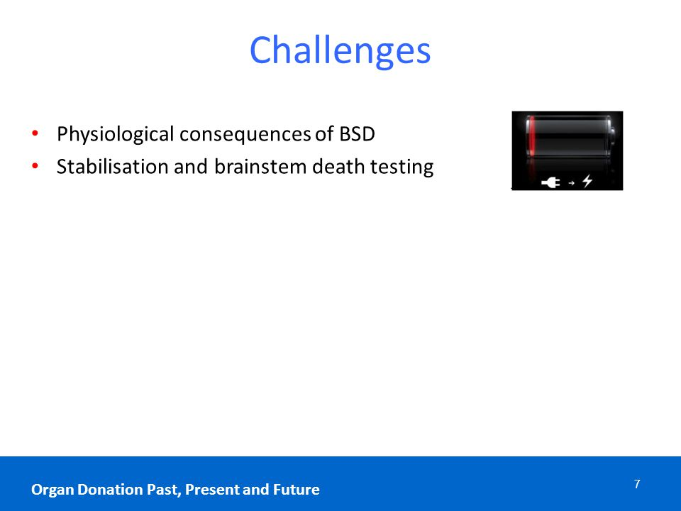 Challenges 7 Organ Donation Past, Present and Future Physiological consequences of BSD Stabilisation and brainstem death testing