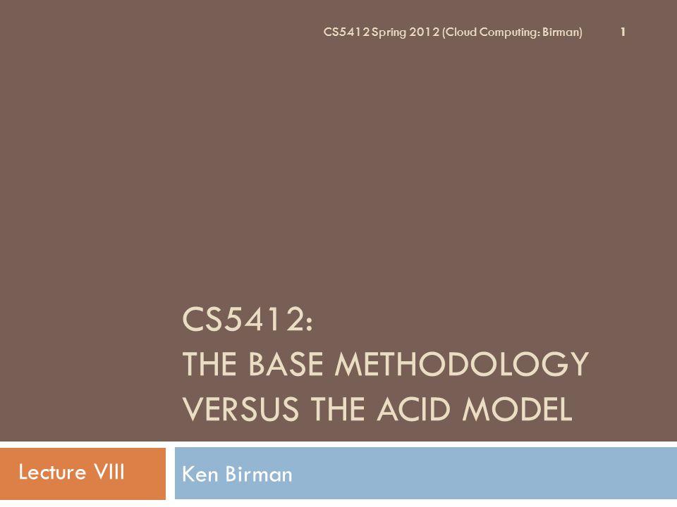 CS5412: THE BASE METHODOLOGY VERSUS THE ACID MODEL Ken Birman 1 CS5412 Spring 2012 (Cloud Computing: Birman) Lecture VIII