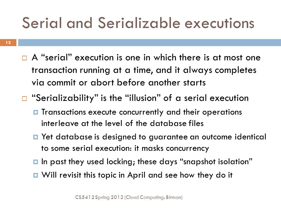 Serial and Serializable executions CS5412 Spring 2012 (Cloud Computing: Birman) 13  A serial execution is one in which there is at most one transaction running at a time, and it always completes via commit or abort before another starts  Serializability is the illusion of a serial execution  Transactions execute concurrently and their operations interleave at the level of the database files  Yet database is designed to guarantee an outcome identical to some serial execution: it masks concurrency  In past they used locking; these days snapshot isolation  Will revisit this topic in April and see how they do it