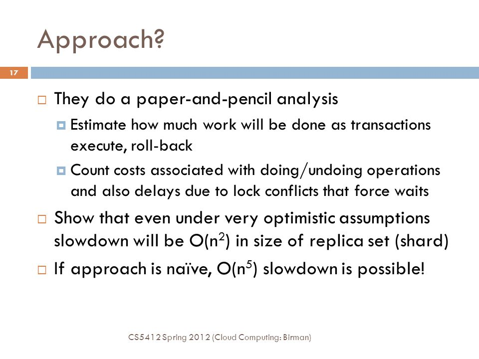 Approach? CS5412 Spring 2012 (Cloud Computing: Birman) 17  They do a paper-and-pencil analysis  Estimate how much work will be done as transactions