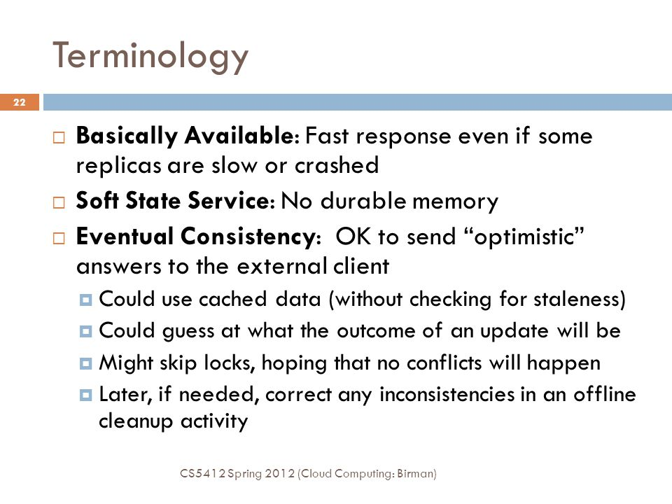 Terminology CS5412 Spring 2012 (Cloud Computing: Birman) 22  Basically Available: Fast response even if some replicas are slow or crashed  Soft State Service: No durable memory  Eventual Consistency: OK to send optimistic answers to the external client  Could use cached data (without checking for staleness)  Could guess at what the outcome of an update will be  Might skip locks, hoping that no conflicts will happen  Later, if needed, correct any inconsistencies in an offline cleanup activity