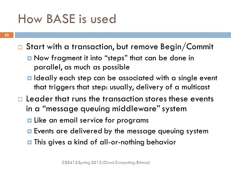 How BASE is used CS5412 Spring 2012 (Cloud Computing: Birman) 23  Start with a transaction, but remove Begin/Commit  Now fragment it into steps that can be done in parallel, as much as possible  Ideally each step can be associated with a single event that triggers that step: usually, delivery of a multicast  Leader that runs the transaction stores these events in a message queuing middleware system  Like an email service for programs  Events are delivered by the message queuing system  This gives a kind of all-or-nothing behavior