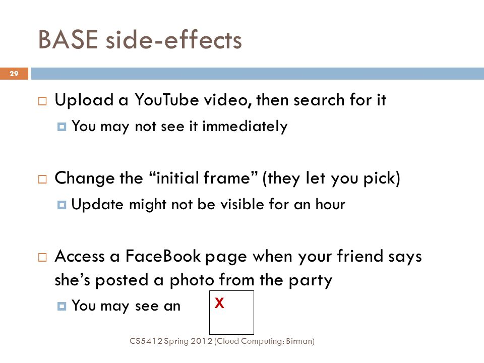 BASE side-effects CS5412 Spring 2012 (Cloud Computing: Birman) 29  Upload a YouTube video, then search for it  You may not see it immediately  Change the initial frame (they let you pick)  Update might not be visible for an hour  Access a FaceBook page when your friend says she's posted a photo from the party  You may see an X