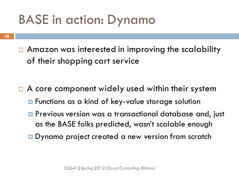 BASE in action: Dynamo CS5412 Spring 2012 (Cloud Computing: Birman) 30  Amazon was interested in improving the scalability of their shopping cart service  A core component widely used within their system  Functions as a kind of key-value storage solution  Previous version was a transactional database and, just as the BASE folks predicted, wasn't scalable enough  Dynamo project created a new version from scratch