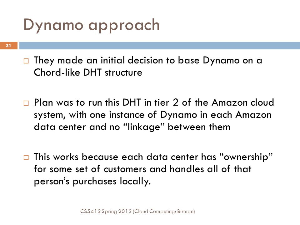Dynamo approach CS5412 Spring 2012 (Cloud Computing: Birman) 31  They made an initial decision to base Dynamo on a Chord-like DHT structure  Plan was to run this DHT in tier 2 of the Amazon cloud system, with one instance of Dynamo in each Amazon data center and no linkage between them  This works because each data center has ownership for some set of customers and handles all of that person's purchases locally.