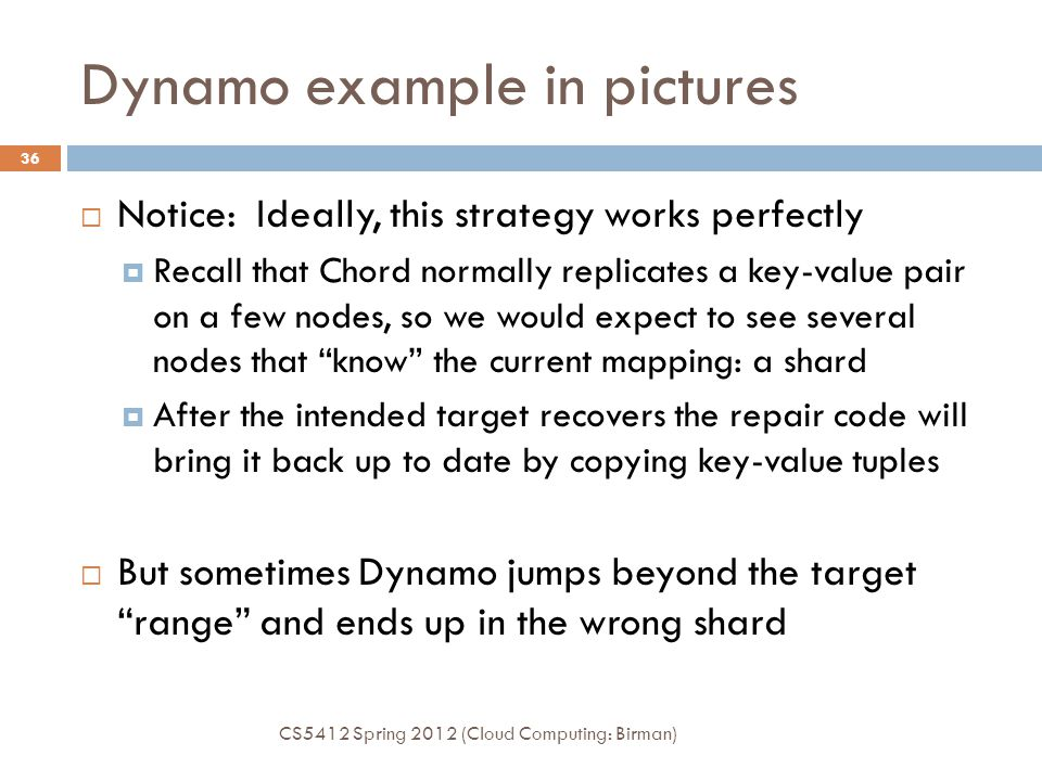 Dynamo example in pictures CS5412 Spring 2012 (Cloud Computing: Birman) 36  Notice: Ideally, this strategy works perfectly  Recall that Chord normally replicates a key-value pair on a few nodes, so we would expect to see several nodes that know the current mapping: a shard  After the intended target recovers the repair code will bring it back up to date by copying key-value tuples  But sometimes Dynamo jumps beyond the target range and ends up in the wrong shard