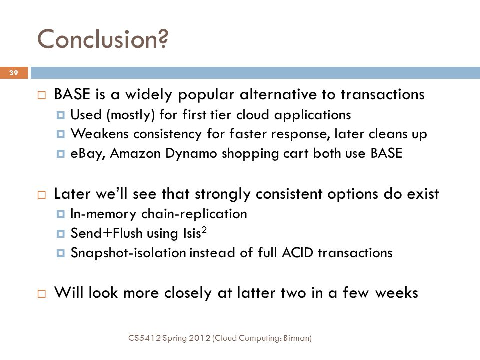 Conclusion? CS5412 Spring 2012 (Cloud Computing: Birman) 39  BASE is a widely popular alternative to transactions  Used (mostly) for first tier clou