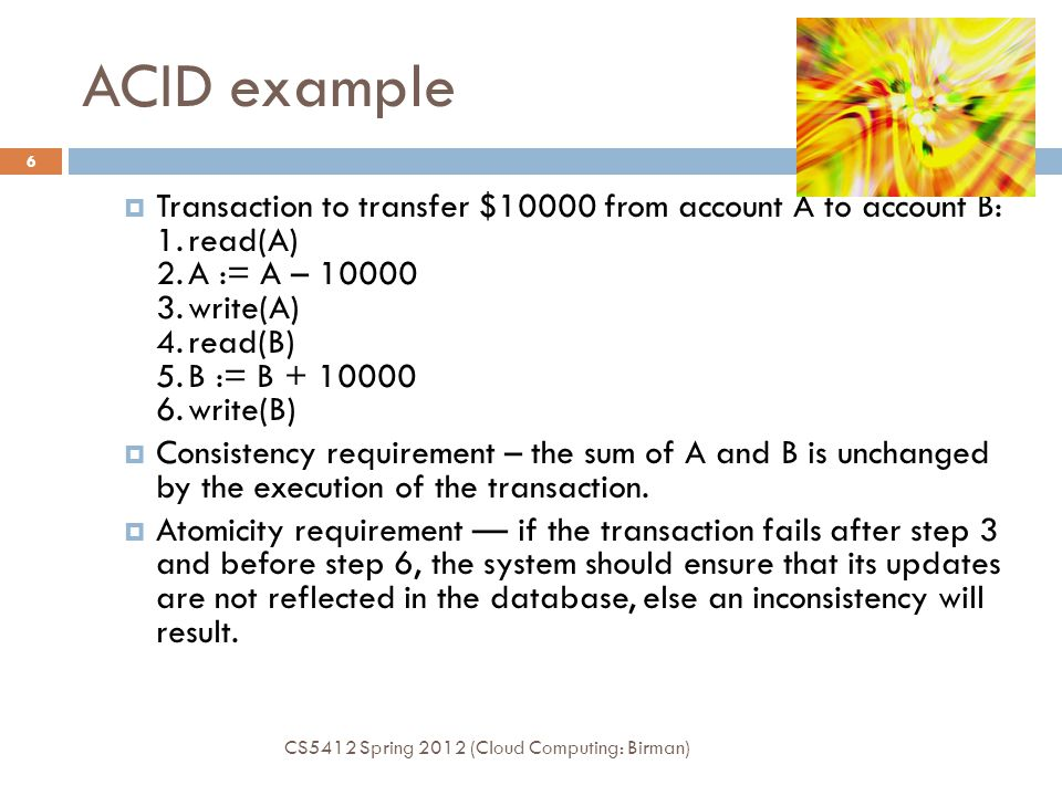 ACID example CS5412 Spring 2012 (Cloud Computing: Birman) 6  Transaction to transfer $10000 from account A to account B: 1.read(A) 2.A := A – 10000 3.write(A) 4.read(B) 5.B := B + 10000 6.write(B)  Consistency requirement – the sum of A and B is unchanged by the execution of the transaction.