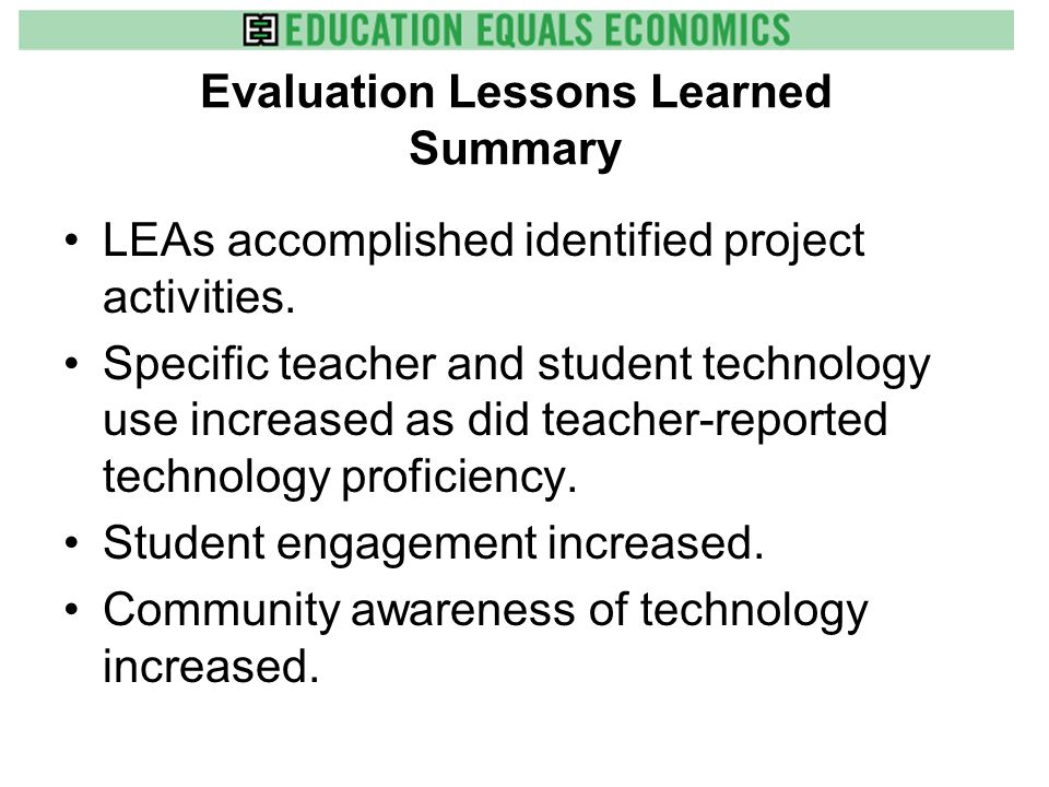 Evaluation Lessons Learned Summary Including project implementers is a challenge but necessary for buy-in and success. Understanding impacts of teache