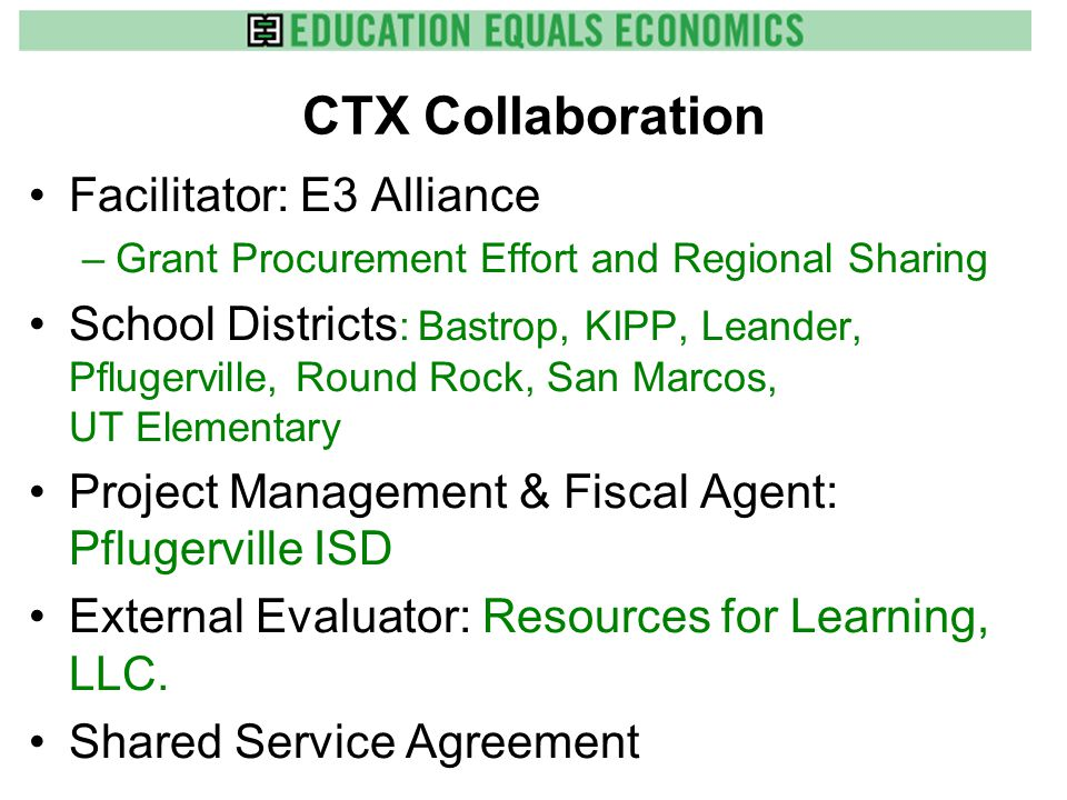 CTX Collaboration Facilitator: E3 Alliance –Grant Procurement Effort and Regional Sharing School Districts : Bastrop, KIPP, Leander, Pflugerville, Round Rock, San Marcos, UT Elementary Project Management & Fiscal Agent: Pflugerville ISD External Evaluator: Resources for Learning, LLC.