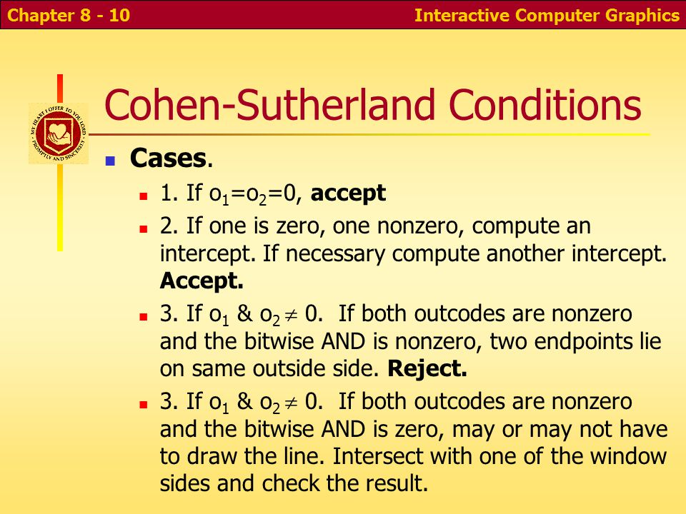Interactive Computer GraphicsChapter 8 - 9 Cohen-Sutherland Clipping For both endpoints compute a 4-bit outcode (o 1, o 2 ) depending on whether coordinate is outside cliprect side Some situations can be handled easily