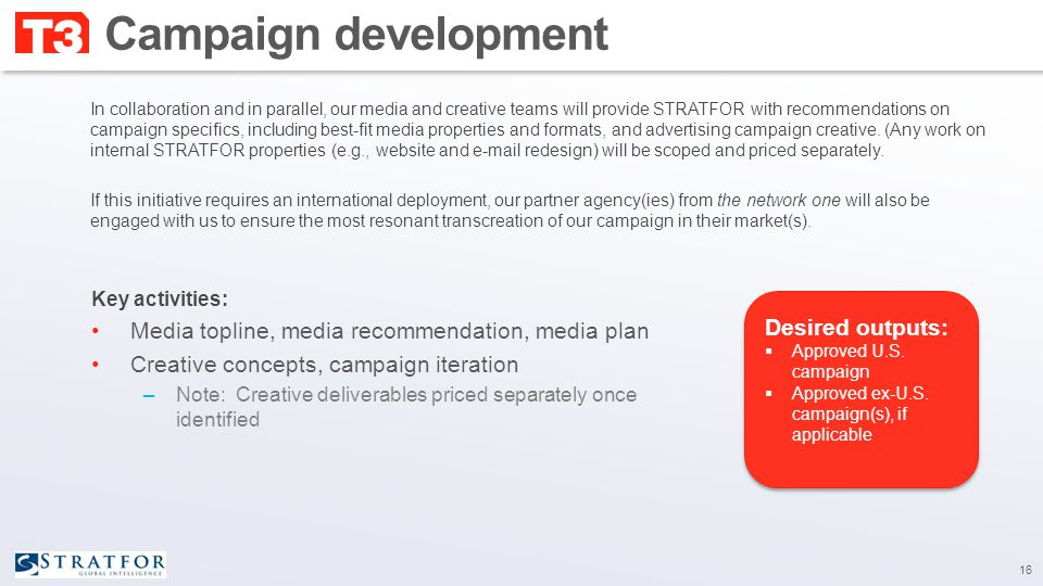 Campaign development Key activities: Media topline, media recommendation, media plan Creative concepts, campaign iteration –Note: Creative deliverables priced separately once identified 16 Desired outputs:  Approved U.S.