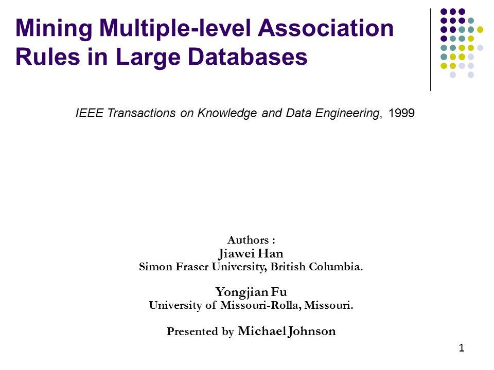 Mining Multiple-level Association Rules in Large Databases Authors : Jiawei Han Simon Fraser University, British Columbia. Yongjian Fu University of M
