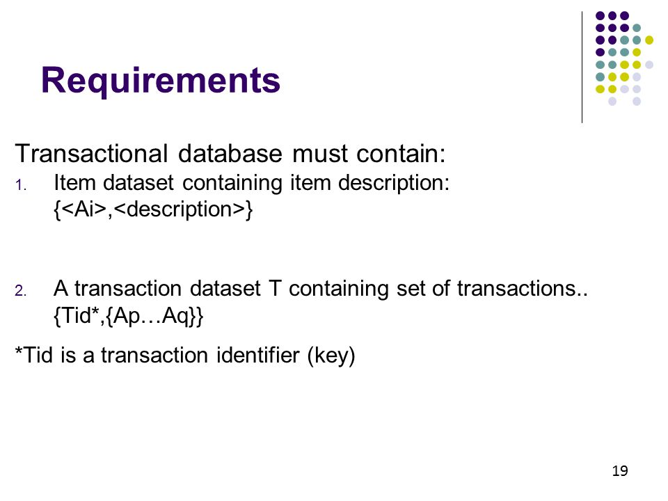 Requirements Transactional database must contain: 1. Item dataset containing item description: {, } 2. A transaction dataset T containing set of trans