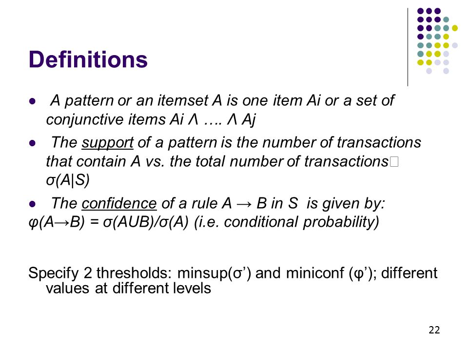 Definitions 22 A pattern or an itemset A is one item Ai or a set of conjunctive items Ai Λ …. Λ Aj The support of a pattern is the number of transacti