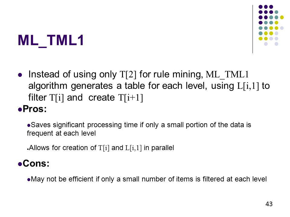 43 Instead of using only T[2] for rule mining, ML_TML1 algorithm generates a table for each level, using L[i,1] to filter T[i] and create T[i+1] Pros: