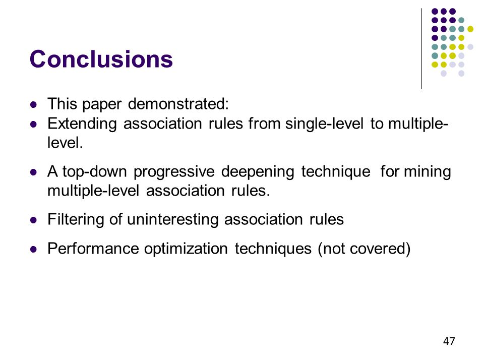 Conclusions This paper demonstrated: Extending association rules from single-level to multiple- level. A top-down progressive deepening technique for