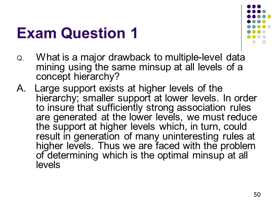Exam Question 1 Q. What is a major drawback to multiple-level data mining using the same minsup at all levels of a concept hierarchy? A. Large support