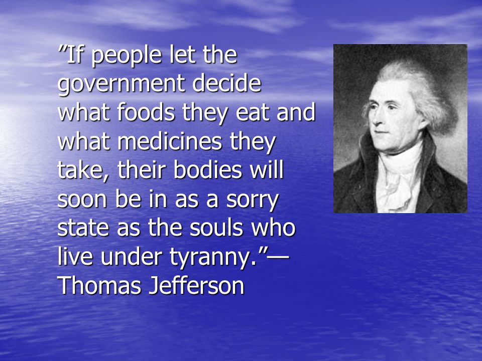 If people let the government decide what foods they eat and what medicines they take, their bodies will soon be in as a sorry state as the souls who live under tyranny. — Thomas Jefferson