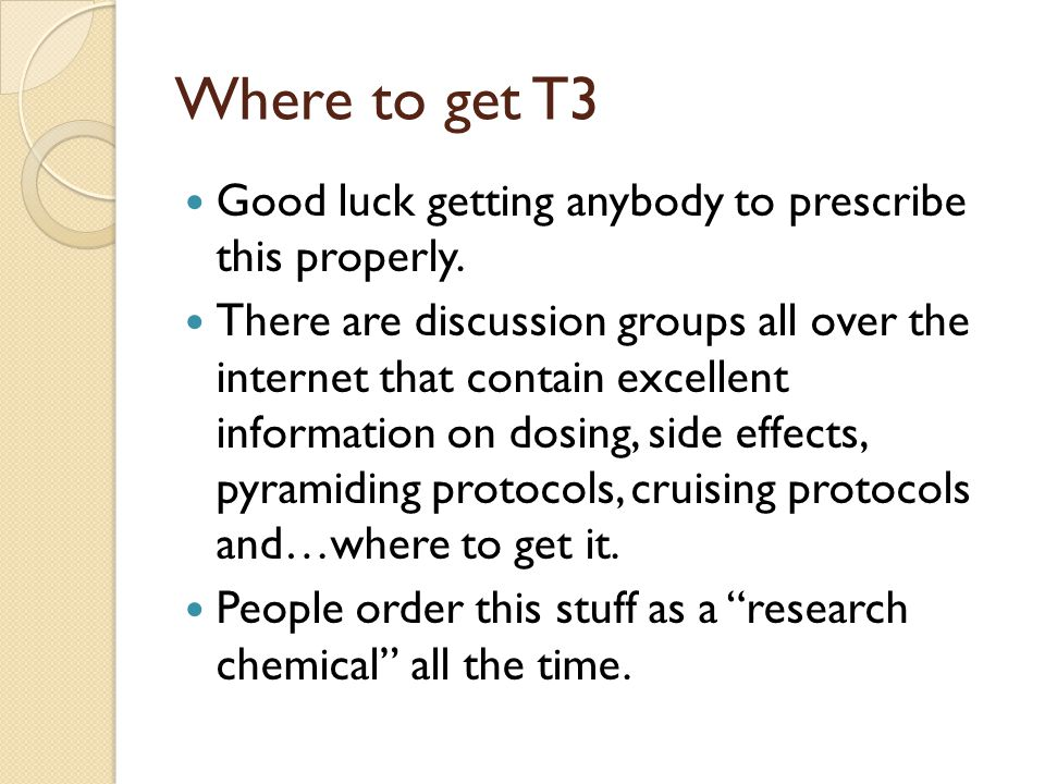 Where to get T3 Good luck getting anybody to prescribe this properly. There are discussion groups all over the internet that contain excellent informa