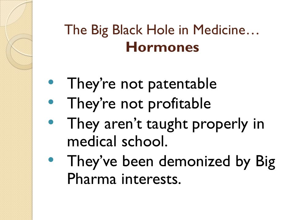 The Big Black Hole in Medicine… Hormones They're not patentable They're not profitable They aren't taught properly in medical school.