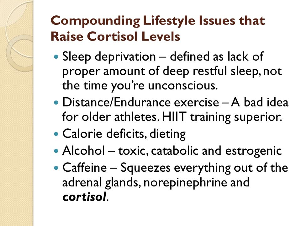 Compounding Lifestyle Issues that Raise Cortisol Levels Sleep deprivation – defined as lack of proper amount of deep restful sleep, not the time you're unconscious.