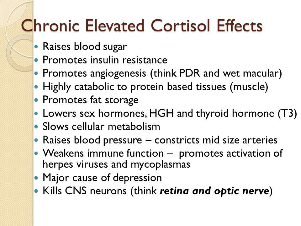 Chronic Elevated Cortisol Effects Raises blood sugar Promotes insulin resistance Promotes angiogenesis (think PDR and wet macular) Highly catabolic to protein based tissues (muscle) Promotes fat storage Lowers sex hormones, HGH and thyroid hormone (T3) Slows cellular metabolism Raises blood pressure – constricts mid size arteries Weakens immune function – promotes activation of herpes viruses and mycoplasmas Major cause of depression Kills CNS neurons (think retina and optic nerve)