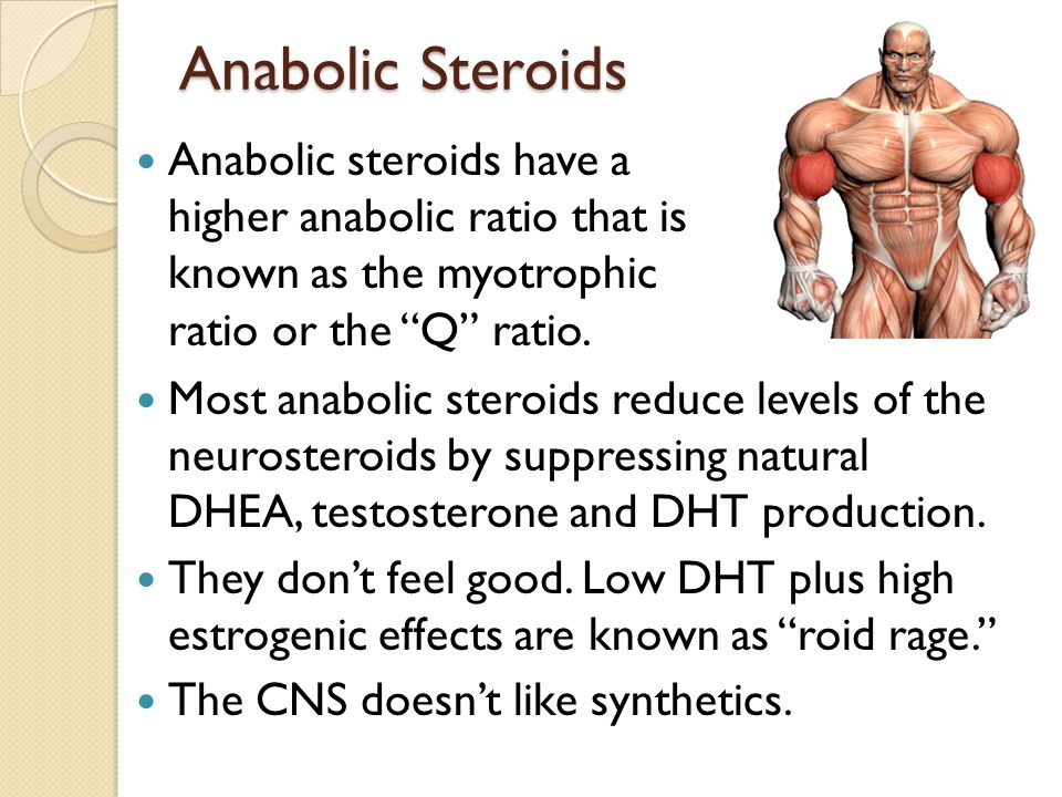 Anabolic Steroids Most anabolic steroids reduce levels of the neurosteroids by suppressing natural DHEA, testosterone and DHT production. They don't f